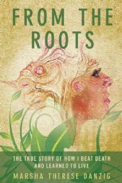 From the Roots: The True Story of How I Beat Death and Learned to Live (Hardcover)