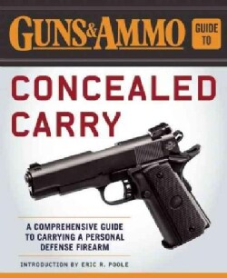 Guns & Ammo Guide to Concealed Carry: A Comprehensive Guide to Carrying a Personal Defense Firearm (Paperback)
