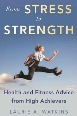 Go from Stressed to Strong: Health and Fitness Advice from High Achievers (Hardcover)