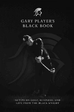 Gary Player's Black Book: 60 Tips on Golf, Business, and Life from the Black Knight (Hardcover)