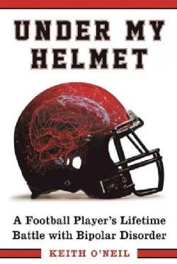 Under My Helmet: A Football Player's Lifelong Battle with Bipolar Disorder (Hardcover)