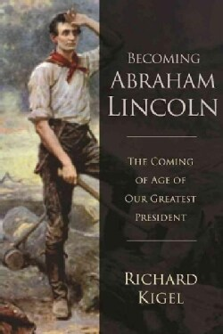 Becoming Abraham Lincoln: The Coming of Age of Our Greatest President (Hardcover)