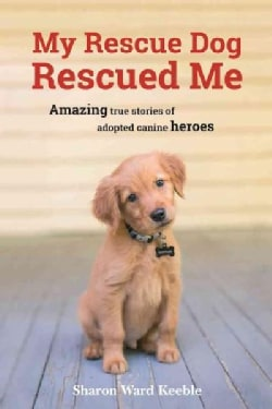 My Rescue Dog Rescued Me: Amazing true stories of adopted canine heroes (Hardcover)