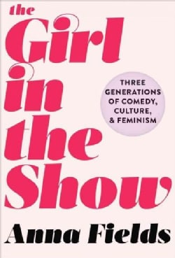 The Girl in the Show: Three Generations of Comedy, Culture, and Feminism (Hardcover)
