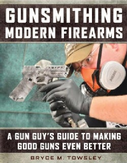Gunsmithing Modern Firearms: A Gun Guy's Guide to Making Good Guns Even Better (Hardcover)