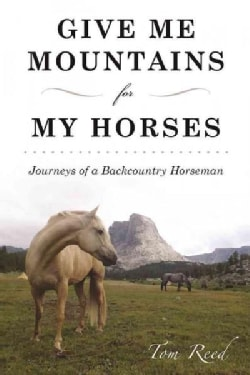 Give Me Mountains for My Horses: Journeys of a Backcountry Horseman (Paperback)