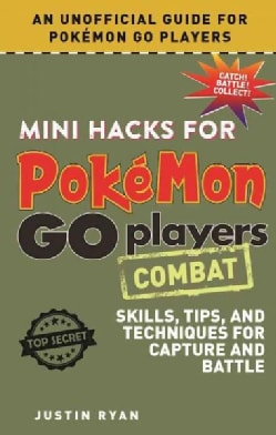 Mini Hacks for Pokemon Go Players: Combat - Skills, Tips, and Techniques for Capture and Battle (Hardcover)