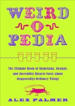 Weird-o-pedia: The Ultimate Book of Surprising, Strange, and Incredibly Bizarre Facts About Supposedly Ordinary T... (Paperback)