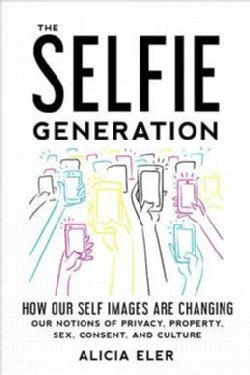 The Selfie Generation: How Our Self Images Are Changing Our Notions of Privacy, Sex, Consent, and Culture (Hardcover)