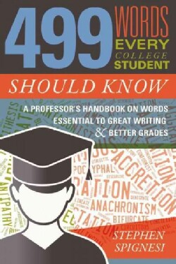 499 Words Every College Student Should Know: A Professor's Handbook on Words Essential to Great Writing and Bette... (Paperback)