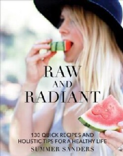 The Radiantly Raw Cookbook: 130 Quick Recipes and Holistic Tips for a Healthy Life (Hardcover)
