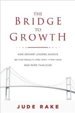The Bridge to Growth: How Servant Leaders Achieve Better Results and Why It Matters Now More Than Ever (Hardcover)