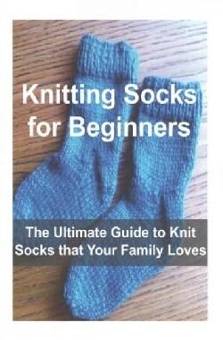 Knitting Socks for Beginners: The Ultimate Guide to Knit Socks that Your Family Loves (Paperback)