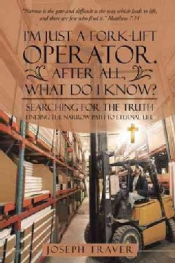 I'm Just a Fork-lift Operator After All, What Do I Know?: Searching for the Truth Finding the Narrow Path to Eter... (Paperback)