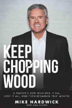 Keep Chopping Wood: A Preacher's Son Who Had It All, Lost It All, and Then Regained True Wealth (Paperback)