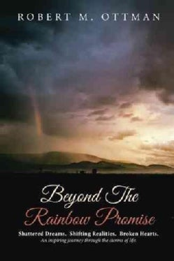 Beyond the Rainbow Promise: Shattered Dreams. Shifting Realities. Broken Hearts. an Inspiring Journey Through the... (Hardcover)