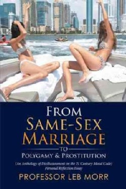 From Same-sex Marriage to Polygamy & Prostitution: (An Anthology of Disillusionment on the 21 Century Moral Code)... (Paperback)