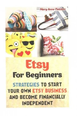 Etsy for Beginners: Strategies to Start Your Own Etsy Business and Become Financially Independent (Paperback)