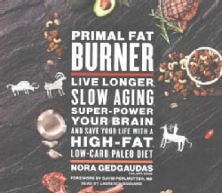 Primal Fat Burner: Live Longer, Slow Aging, Super-Power Your Brain, and Save Your Life With a High-Fat, Low-Carb P... (CD-Audio)