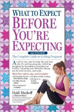 What to Expect Before You're Expecting: The Complete Guide to Getting Pregnant (Hardcover)