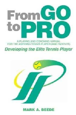 From Go to Pro - a Playing and Coaching Manual for the Aspiring Tennis Player (And Parents): Developing the Elite... (Hardcover)