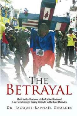 The Betrayal: Haiti in the Shadows of the United States of America's Foreign Policy Debacle in the Last Decades (Paperback)