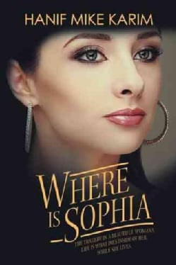 Where Is Sophia: The Tragedy in a Beautiful Woman's Life Is What Dies Inside of Her, While She Lives (Hardcover)