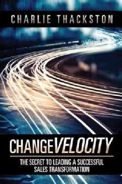 Change Velocity: The Secret to Leading a Successful Sales Transformation (Hardcover)