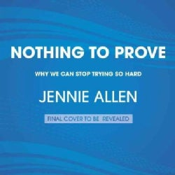 Nothing to Prove: Why We Can Stop Trying So Hard (CD-Audio)