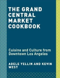 The Grand Central Market Cookbook: Cuisine and Culture from Downtown Los Angeles (Hardcover)
