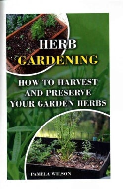 Herb Gardening: How to Harvest and Preserve Your Garden Herbs (Paperback)