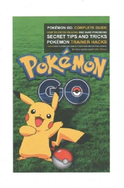 Pokemon Go Complete Guide: How to Catch Pikachu and Rare Pokemon, Secret Tips and Tricks, Pokemon Trainer Hacks +... (Paperback)