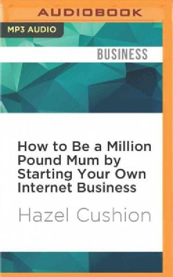How to Be a Million Pound Mum by Starting Your Own Internet Business (CD-Audio)