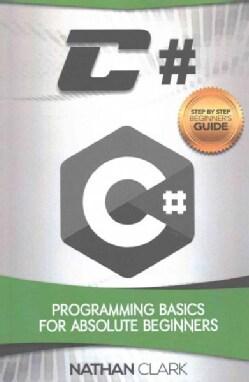 C#: Programming Basics for Absolute Beginners (Paperback)