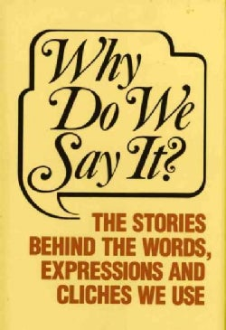 Why Do We Say It: The Stories Behind the Words, Expressions and Cliches We Use (Hardcover)
