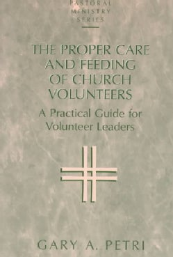 The Proper Care and Feeding of Church Volunteers: A Practical Guide for Volunteer Leaders (Paperback)