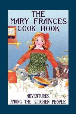 The Mary Frances Cook Book: Or, Adventures Among the Kitchen People (Paperback)