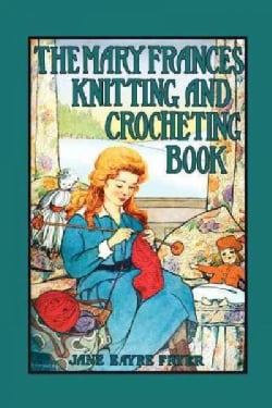 The Mary Frances Knitting and Crocheting Book: Or Adventures Among the Knitting People (Paperback)