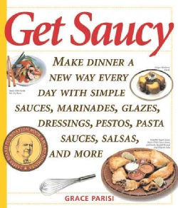 Get Saucy: Make Dinner A New Way Every Day With Simple Sauces, Marinades, Dressings, Glazes, Pestos, Pasta Sauces... (Paperback)