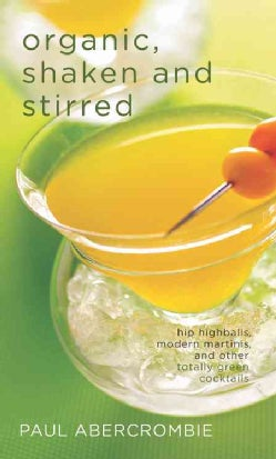 Organic, Shaken and Stirred: Hip Highballs, Modern Martinis, and Other Totally Green Cocktails (Hardcover)