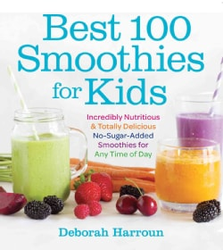 Best 100 Smoothies for Kids: Incredibly Nutritious and Totally Delicious No-sugar-added Smoothies for Any Time of... (Paperback)