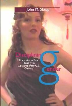Disciplining Gender: Rhetorics of Sex Identity in Contemporary U.S. Culture (Paperback)