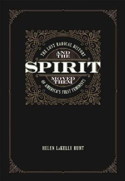 And the Spirit Moved Them: The Lost Radical History of America's First Feminists (Paperback)