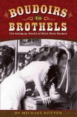 Boudoirs to Brothels: The Intimate World of Wild West Women (Paperback)