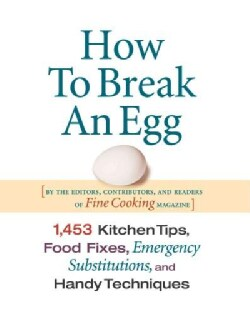 How To Break An Egg: 1453 Kitchen Tips, Food Fixes, Emergency Substitutions And Handy Techniques (Hardcover)