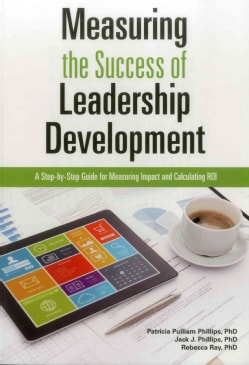 Measuring the Success of Leadership Development: A Step-by-Step Guide for Measuring Impact and Calculating ROI (Paperback)