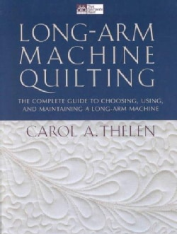 Long Arm Machine Quilting: The Complete Guide to Choosing, Using, and Maintaining a Long-Arm Machine (Paperback)