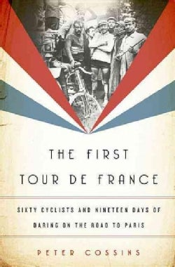 The First Tour de France: Sixty Cyclists and Nineteen Days of Daring on the Road to Paris (Hardcover)