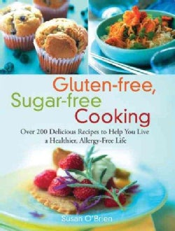 Gluten-free, Sugar-free Cooking: Over 200 Delicious Recipes to Help You Live A Healthier, Allergy-Free LIfe (Paperback)