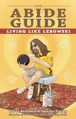 The Abide Guide: Living Like Lebowski (Paperback)